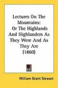 Lectures on the Mountains: Or the Highlands and Highlanders as They Were and as They Are (1860)