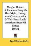 Morgan Horses: A Premium Essay on the Origin, History, and Characteristics of This Remarkable American Breed of Horses (1857)