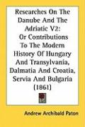 Researches on the Danube and the Adriatic V2: Or Contributions to the Modern History of Hungary and Transylvania, Dalmatia and Croatia, Servia and Bul
