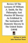 Review of the Lectures of William A. Smith, on the Philosophy and Practice of Slavery: As Exhibited in the Institution of Domestic Slavery in the Unit