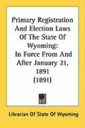 Primary Registration and Election Laws of the State of Wyoming: In Force from and After January 21, 1891 (1891)
