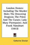 London Homes: Including the Murder Hole; The Drowning Dragoon; The Priest and the Curate; Lady Mary Pierrepoint; And Frank Vansittar