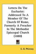 Letters on the Eucharist: Addressed to a Member of the Church of Rome, Formerly a Preacher in the Methodist Episcopal Church (1880)