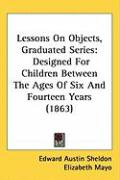 Lessons on Objects, Graduated Series: Designed for Children Between the Ages of Six and Fourteen Years (1863)