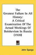 The Greatest Failure in All History: A Critical Examination of the Actual Workings of Bolshevism in Russia (1920)