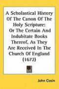 A  Scholastical History of the Canon of the Holy Scripture: Or the Certain and Indubitate Books Thereof, as They Are Received in the Church of Englan