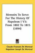 Memoirs to Serve for the History of Napoleon I V3: From 1802 to 1815 (1894)