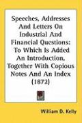 Speeches, Addresses and Letters on Industrial and Financial Questions: To Which Is Added an Introduction, Together with Copious Notes and an Index (18