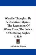 Wayside Thoughts, by a Christian Pilgrim: The Recreation of Weary Days, the Solace of Suffering Nights (1863)