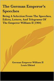 The German Emperor's Speeches: Being a Selection from the Speeches, Edicts, Letters, and Telegrams of the Emperor William II (1904)