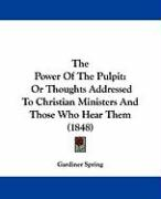 The Power of the Pulpit: Or Thoughts Addressed to Christian Ministers and Those Who Hear Them (1848)