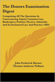 The Honors Examination Digest: Comprising All the Questions in Conveyancing, Equity, Common Law, Bankruptcy, Probate, Divorce, Admiralty and Ecclesia