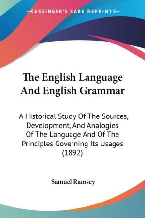 The English Language and English Grammar: A Historical Study of the Sources, Development, and Analogies of the Language and of the Principles Governin
