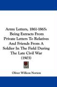 Army Letters, 1861-1865: Being Extracts from Private Letters to Relatives and Friends from a Soldier in the Field During the Late Civil War (19