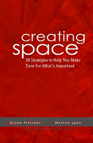 Creating Space: 38 Strategies To Help You Make Time For Whats Important - Weston Lyon; Diana Fletcher