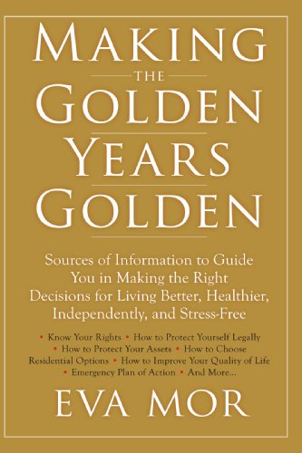 Making the Golden Years Golden: Resources and Sources of Information to Guide You in Making the Right Decisions for Living Better, Healthier - Eva Mor