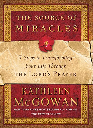 The Source of Miracles: 7 Steps to Transforming Your Life Through the Lord's Prayer - McGowan, Kathleen