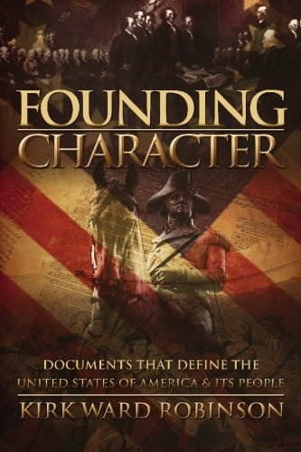Founding Character: Documents That Define the United States of America and its People - Kirk Ward Robinson