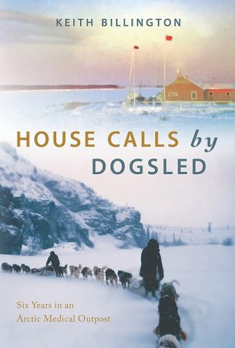 House Calls by Dogsled: Six Years in an Arctic Medical Outpost - Keith Billington