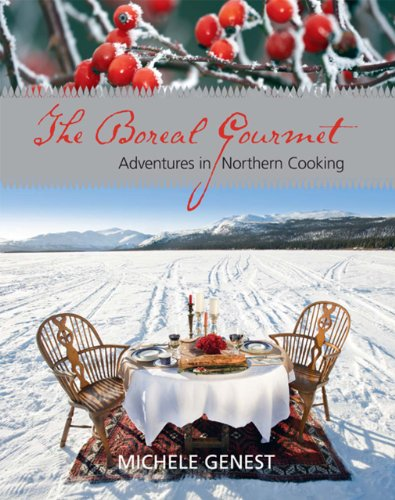 The Boreal Gourmet: Adventures in Northern Cooking - Michele Genest
