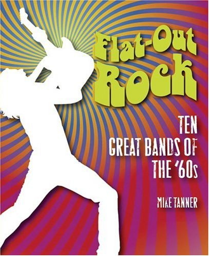 Flat-Out Rock: Ten Great Bands of the 60s - Mike Tanner