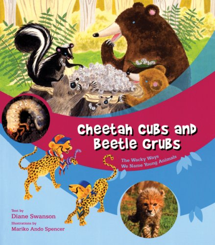 Cheetah Cubs and Beetle Grubs: The Wacky Ways We Name Young Animals - Diane Swanson