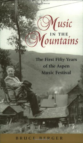 Music in the Mountains: The First Fifty Years of the Aspen Music Festival - Bruce Berger