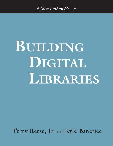Building Digital Libraries: A How-to-Do-It Manual (How-To-Do-It Manual Series (for Librarians)) - Terry Reese; Kyle Banerjee