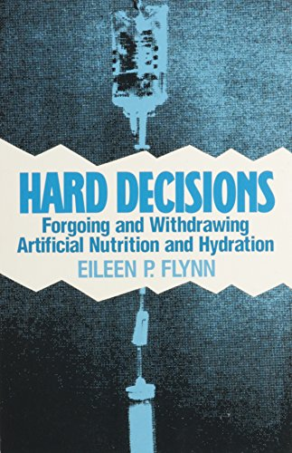 Hard Decisions : Forgoing and Withdrawing Artificial Nutrition and Hydration - Eileen P. Flynn