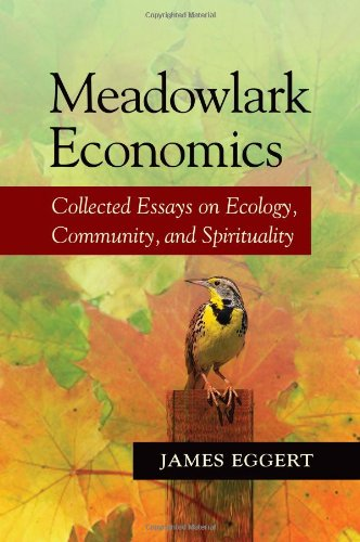 Meadowlark Economics: Collected Essays on Ecology, Community, and Spirituality - James Eggert