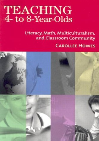 Teaching 4- to 8-Year-Olds: Literacy, Math, Multiculturalism, and Classroom Community (NCEDL) - Carollee Howes Ph.D.; Donald