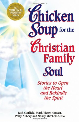 Chicken Soup for the Christian Family Soul: Stories to Open the Heart and Rekindle the Spirit - Jack Canfield, Mark Victor Hansen, Patty Aubery, Nancy Mitchell Autio
