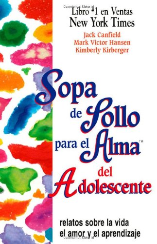 Sopa de Pollo para el Alma del Adolescente: Relatos sobre la vida el amor y el aprendizaje (Chicken Soup for the Soul) (Spanish Edition) - Jack Canfield; Mark Victor Hansen; Kimberly Kirberger