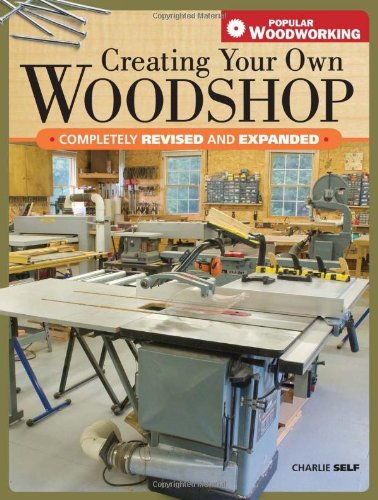 Creating Your Own Woodshop (Popular Woodworking) - Charles Self