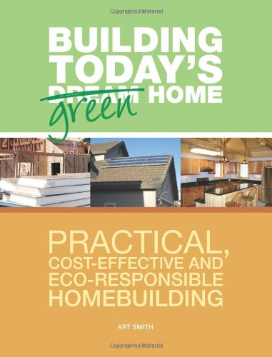 Building Today's Green Home: Practical, Cost-Effective and Eco-Responsible Homebuilding - Art Smith