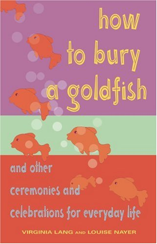How to Bury a Goldfish: And Other Ceremonies  &  Celebrations for Everyday Life - Virginia E Lang; Louise B Nayer