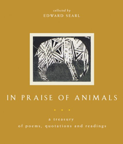 In Praise of Animals: A Treasury of Poems, Quotations, and Readings - Edward Searl