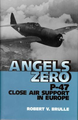 Angels Zero : P-47 Close Air Support in Europe - Robert V. Brulle