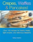 Crepes, Waffles and Pancakes!: Over 100 Recipes for Hearty Meals, Light Snacks, and Delicious Desserts