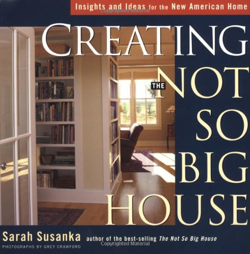 Creating the Not So Big House: Insights and Ideas for the New American Home (Susanka) - Sarah Susanka