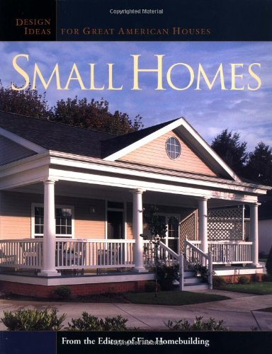 Small Homes: Design Ideas for Great American Houses (Great Houses) - Editors of Fine Homebuilding