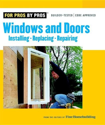 Windows & Doors: Installing, Repairing, Replacing (For Pros By Pros) - Editors of Fine Homebuilding