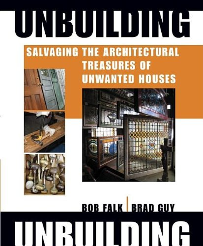 Unbuilding: Salvaging the Architectural Treasures of Unwanted - Robert H. Falk; Brad Guy