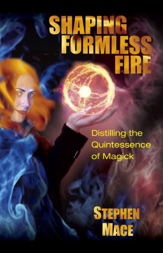 Shaping Formless Fire: Distilling the Quintessence of Magick - Stephen Mace