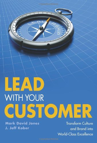 Lead With Your Customer: Transform Culture and Brand into World-Class Excellence - Mark David Jones, J. Jeff Kober