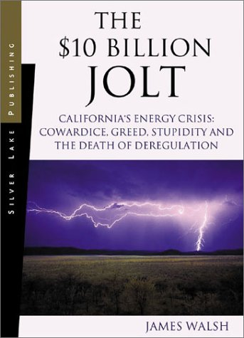 The $10 Billion Jolt: California's Energy Crisis Cowardice, Greed, Stupidity and the Death of Deregulation - James Walsh