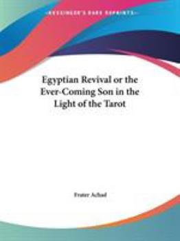 Egyptian Revival or the Ever-Coming Son in the Light of the Tarot - Achad, Frater