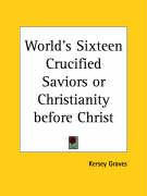 World's Sixteen Crucified Saviors or Christianity Before Christ