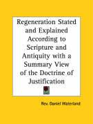 Regeneration Stated and Explained According to Scripture and Antiquity with a Summary View of the Doctrine of Justification