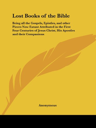 Lost Books of the Bible: Being all the Gospels, Epistles, and other Pieces Now Extant Attributed in the First Four Centuries to Jesus Christ - Anonymous